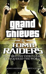 Grand Thieves & Tomb Raiders : How British Videogames Conquered the World - Rebecca Levene