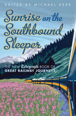 Sunrise on the Southbound Sleeper : The New Telegraph Book of Great Railway Journeys