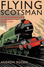 Flying Scotsman : The Extraordinary Story of the World's Most Famous Train - Andrew Roden