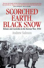 Scorched Earth, Black Snow : Britain and Australia in the Korean War, 1950 - Andrew Salmon