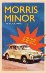 Morris Minor : The Biography: Sixty Years of Britain's Favourite Car - Martin Wainwright