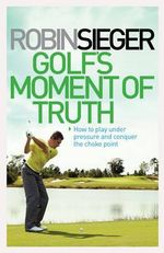 Golf's Moment of Truth : How to Play Under Pressure and Conquer the Choke Point - Robin Sieger