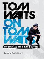 Tom Waits on Tom Waits : Interviews and Encounters
