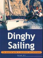 Dinghy Sailing : The Essential Guide to Equipment and Techniques - Sarah Ell