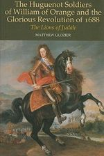 The Huguenot Soldiers of William of Orange and the Glorious Revolution of 1688 : The Lions of Judah - Matthew Glozier
