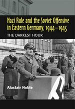 Nazi Rule and the Soviet Offensive in Eastern Germany, 1944-1945 : The Darkest Hour - Alastair Noble