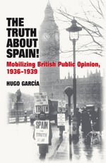 Truth About Spain! : Mobilizing British Public Opinion, 1936-1939 - Hugo Garcia