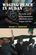 Waging Peace in Sudan : The Inside Story of the Negotiations That Ended Africa's Longest Civil War - Hilde F. Johnson