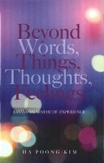 Beyond Words, Things, Thoughts, Feelings : Essays on Aesthetic Experience - Ha Poong Kim