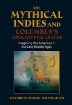 Mythical Indies & Columbus's Apocalyptic Letter : Imagining the Americas in the Late Middle Ages - Elizabeth Moore Willingham