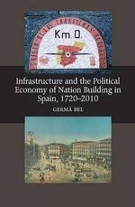 Infrastructure & the Political Economy of Nation Building in Spain, 1720-2010 - Germa Bel