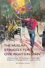 Muslim Struggle for Civil Rights in Spain : Promoting Democracy Through Migrant Engagement, 19852010 - Aitana Guia