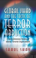 Global Jihad & the Tactic of Terror Abduction : A Comprehensive Review of Islamic Terrorist Organizations - Shaul Shay