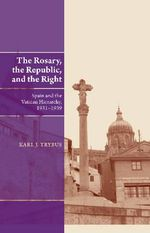 Rosary, the Republic & the Right : Spain & the Vatican Hierarchy, 19311939 - Karl J. Trybus