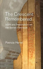 Crescent Remembered : Islam & Nationalism on the Iberian Peninsula - Patricia Hertel