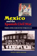 Mexico & the Spanish Civil War : Domestic Politics & the Republican Cause - Mario Ojeda Revah