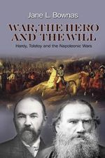 War, the Hero & the Will : Hardy, Tolstoy & the Napoleonic Wars - Jane L. Bownas