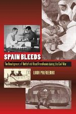Spain Bleeds : The Development of Battlefield Blood Transfusion During the Civil War - Linda Palfreeman