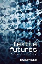 Textile Futures: Fashion, Design and Technology : Fashion, Design and Technology - Bradley Quinn