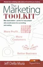 The Marketing Toolkit : Bite-sized Wisdom - Perfect for Busy People Who Would Sooner be Succeeding, Not Reading... - Jeff Della Mura