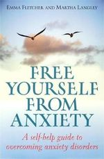 Free Yourself from Anxiety : A Self-help Guide to Overcoming Anxiety Disorders - Emma Fletcher