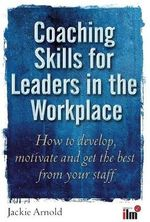 Coaching Skills for Leaders in the Workplace : How to Motivate and Get the Best from Your Staff - Jackie Arnold