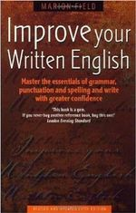 Improve Your Written English : Master the Essentials of Grammar; Punctuation and Spelling and Write with Greater Confidence - Marion Field