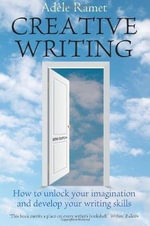 Creative Writing : How to Unlock Your Imagination and Develop Your Writing Skills - Adele Ramet