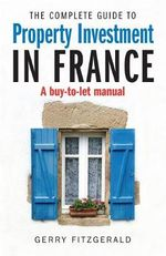 The Complete Guide to Property Investment in France : A Buy-to-let Manual - Gerry Fitzgerald
