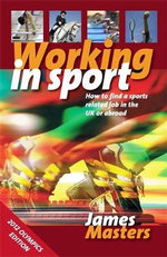Working in Sport : How to Find a Sports Related Job in the UK or Abroad - James Masters