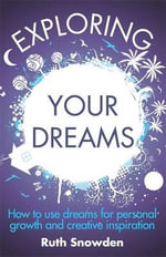 Exploring Your Dreams : How to Use Dreams for Personal Growth and Creative Inspiration - Ruth Snowden