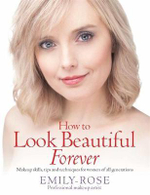 How To Look Beautiful Forever : Make-up Skills, Tips and Techniques for Women of All Generations - Emily Rose