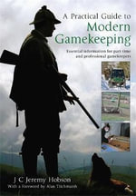 A Practical Guide to Modern Gamekeeping : Essential Information for Part-time and Professional Gamekeepers - J. C. Jeremy Hobson
