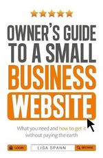 Owner's Guide to the Small Business Website : What You Need and How to Get There - Without Paying the Earth - Lisa Spann
