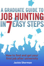 A Graduate Guide to Job Hunting in Seven Easy Steps : How to find your first job after university - Jackie Sherman