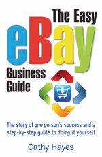 The Easy eBay Business Guide : The story of one person's success and a step-by-step guide to doing it yourself - Cathy Hayes