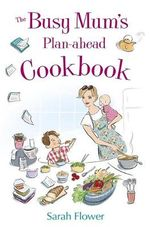 The Busy Mum's Plan-ahead Cookbook : Recipes for making healthy and economic family meals that really make the most of your time in the kitchen - Sarah Flower