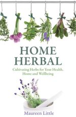 Home Herbal : Cultivating Herbs for Your Health, Home and Wellbeing - Maureen Little