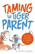 Taming the Tiger Parent : How to put your child's well-being first in a competitive world - Tanith Carey