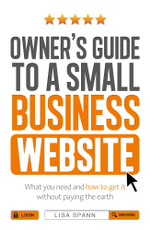 Owner's Guide to a Small Business Website : What you need and how to get there - without paying the earth - Lisa Spann
