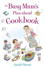 The Busy Mum's Plan-ahead Cookbook - Sarah Flower