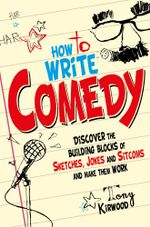 How To Write Comedy : Discover the building blocks of sketches, jokes and sitcoms - and make them work - Tony Kirwood