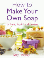 How To Make Your Own Soap : . in traditional bars,  liquid or cream - Sally Hornsey