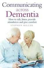 Communicating Across Dementia : How to Talk, Listen, Provide Stimulation and Give Comfort - Stephen Miller