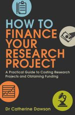 How To Finance Your Research Project : A Practical Guide to Costing Research Projects and Obtaining Funding - Catherine Dawson