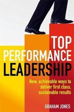 Top Performance Leadership : A Dynamic and Achievable New Approach to Delivering First-Class, Sustainable Results - Dr. Graham Jones
