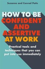 How to be Confident and Assertive at Work : Practical Tools and Techniques That You Can Put into Use Immediately - Conrad Potts