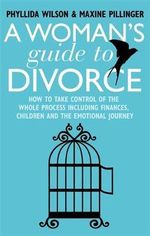 A Woman's Guide to Divorce : How to Take Control of the Whole Process, Including Finances, Children and the Emotional Journey - Phyllida Wilson