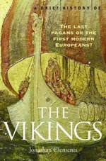 The Vikings : A Brief History Of The Last Pagans Or The First Modern Europeans? - Jonathan Clements