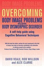Overcoming Body Image Problems Including Body Dysmorphic Disorder : a Self-help Guide Using Cognitive Behavioural Techniques - Rob Willson